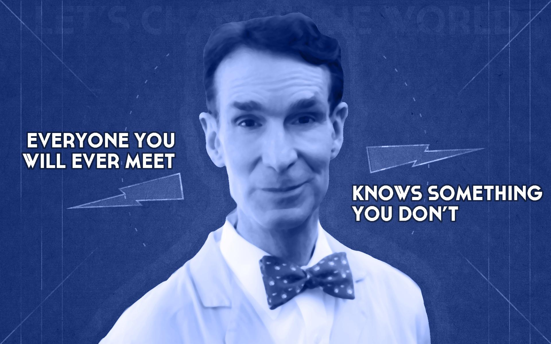 Everyone you ever meet knows something you don't - Bill Nye