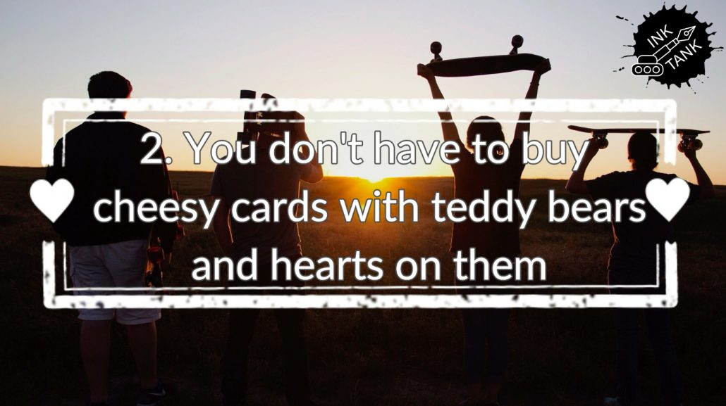 2. You don't need to buy cheesy cards with teddy bears and hearts on them