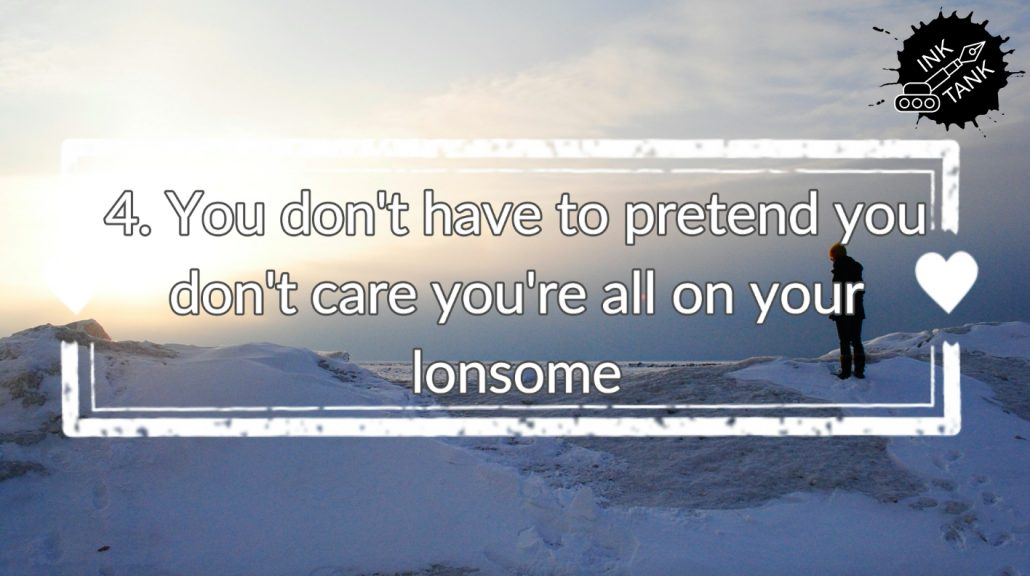 4. You don't need to pretend you don't care you're all on your lonesome