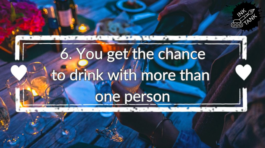 6. You get the chance to drink with more than one person
